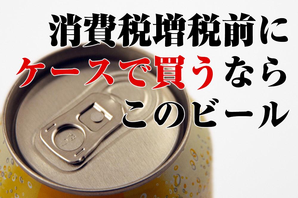 消費税増税前にケースで買うならこのビール